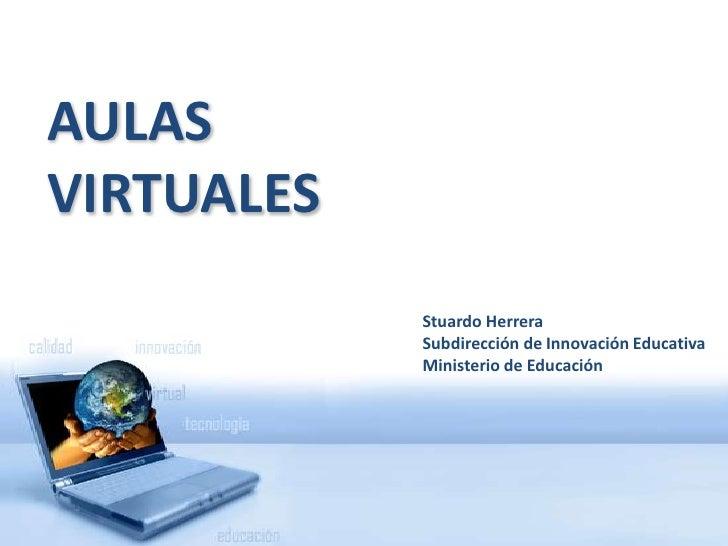 AULAS VIRTUALES<br />Stuardo Herrera<br />Subdirección de Innovación Educativa<br />Ministerio de Educación<br />