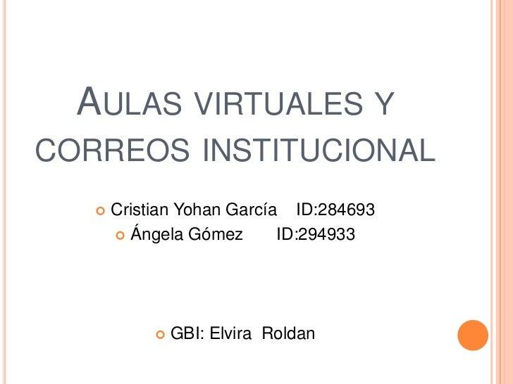 AULAS VIRTUALES YCORREOS INSTITUCIONAL      Cristian Yohan García ID:284693        Ángela Gómez       ID:294933         ...