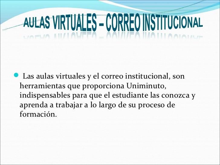  Las aulas virtuales y el correo institucional, son herramientas que proporciona Uniminuto, indispensables para que el es...