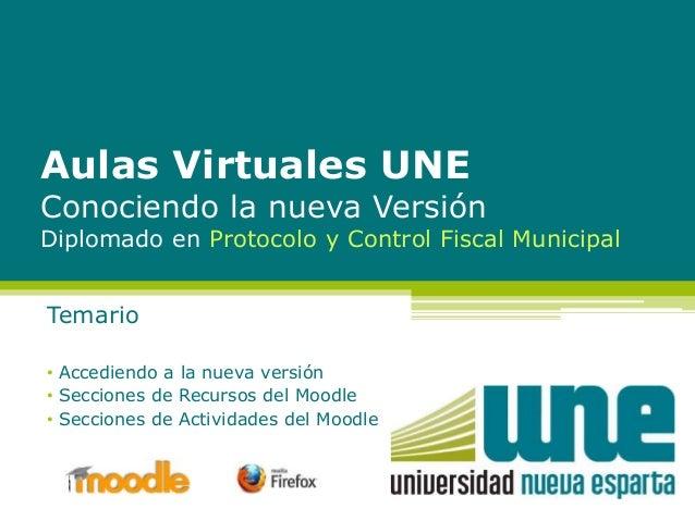 Aulas Virtuales UNE Conociendo la nueva Versión Diplomado en Protocolo y Control Fiscal Municipal Temario • Accediendo a l...