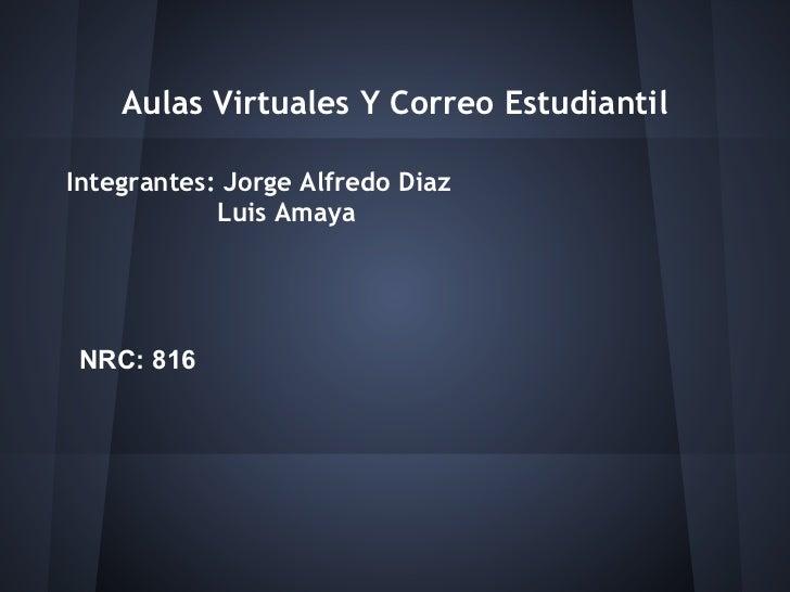 Aulas Virtuales Y Correo EstudiantilIntegrantes: Jorge Alfredo Diaz            Luis AmayaNRC: 816