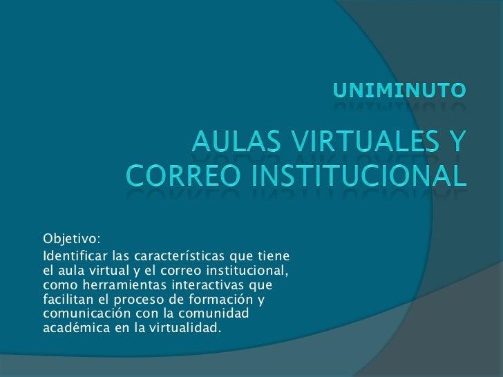Objetivo:Identificar las características que tieneel aula virtual y el correo institucional,como herramientas interactivas...