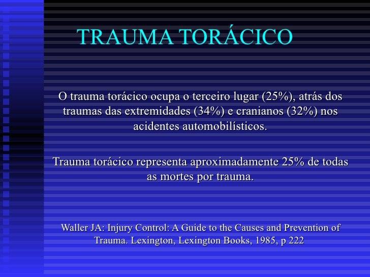 TRAUMA TORÁCICO O trauma torácico ocupa o terceiro lugar (25%), atrás dos traumas das extremidades (34%) e cranianos (32%)...