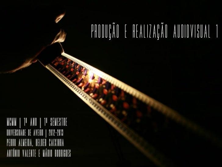 Produção e Realização Audiovisual 1mcmm | 1º Ano | 1º SemestreUniversidade de Aveiro | 2012-2013Pedro Almeida, HELDER CAIX...