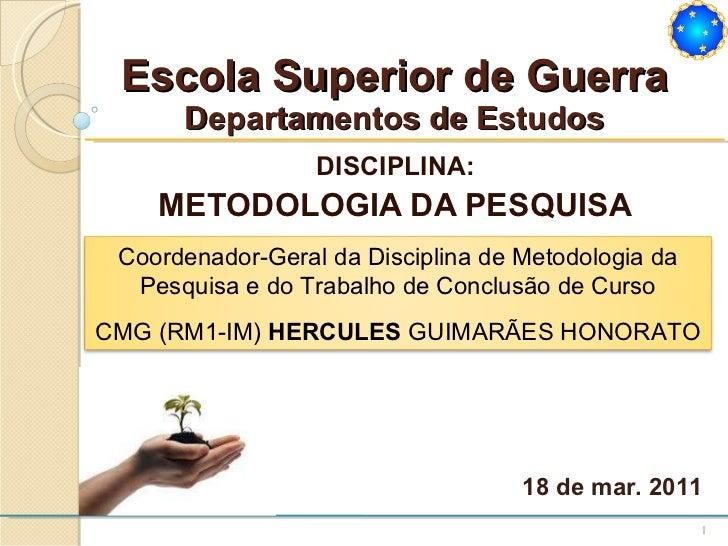 Escola Superior de Guerra Departamentos de Estudos DISCIPLINA: METODOLOGIA DA PESQUISA 18 de mar. 2011 Coordenador-Geral d...
