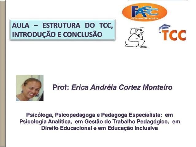 AULA – ESTRUTURA DO TCC, INTRODUÇÃO E CONCLUSÃO Prof: Erica Andréia Cortez Monteiro Psicóloga, Psicopedagoga e Pedagoga Es...