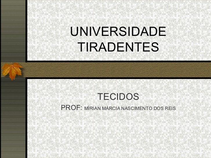 UNIVERSIDADE    TIRADENTES            TECIDOSPROF: MÍRIAN MÁRCIA NASCIMENTO DOS REIS