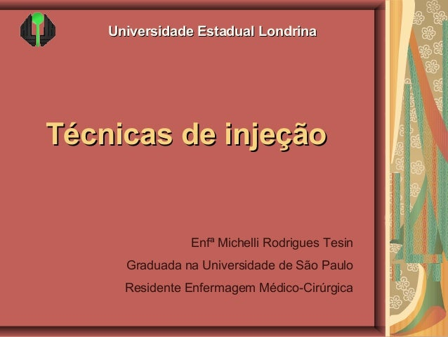 Universidade Estadual Londrina  Técnicas de injeção  Enfª Michelli Rodrigues Tesin Graduada na Universidade de São Paulo R...