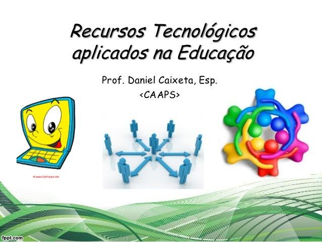 Recursos Tecnológicos aplicados na Educação Prof. Daniel Caixeta, Esp. <CAAPS>