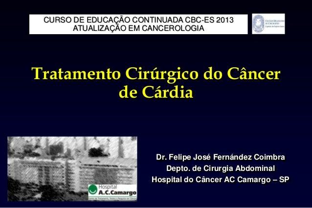 Tratamento Cirúrgico do Câncerde CárdiaDr. Felipe José Fernández CoimbraDepto. de Cirurgia AbdominalHospital do Câncer AC ...