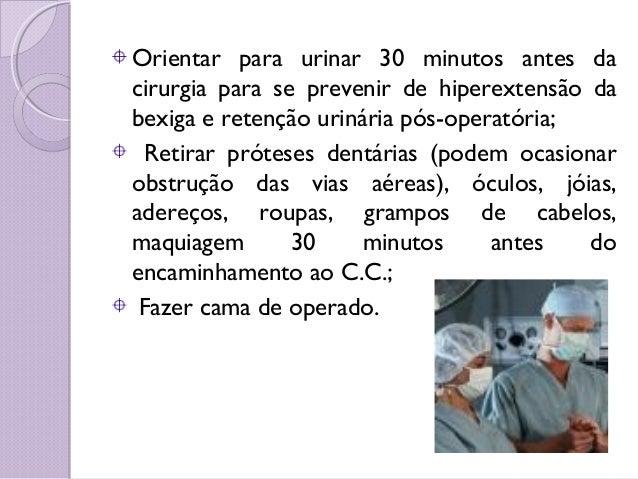 Orientar para urinar 30 minutos antes da cirurgia para se prevenir de hiperextensão da bexiga e retenção urinária pós-oper...
