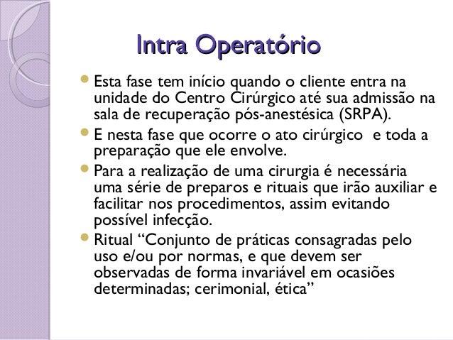 Intra OperatórioIntra Operatório Esta fase tem início quando o cliente entra na unidade do Centro Cirúrgico até sua admis...
