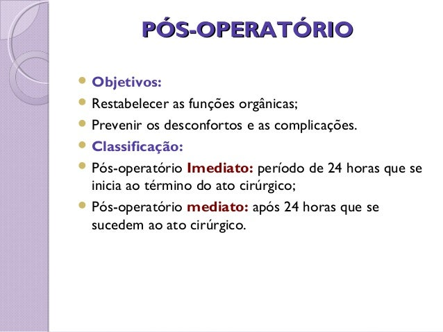 PÓS-OPERATÓRIOPÓS-OPERATÓRIO  Objetivos:  Restabelecer as funções orgânicas;  Prevenir os desconfortos e as complicaçõe...