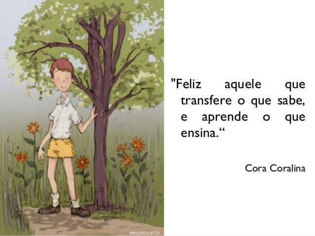 """""""Feliz aquele que transfere o que sabe, e aprende o que ensina."""" Cora Coralina"""