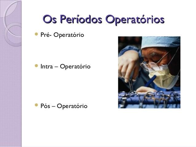 Os Períodos OperatóriosOs Períodos Operatórios  Pré- Operatório  Intra – Operatório  Pós – Operatório
