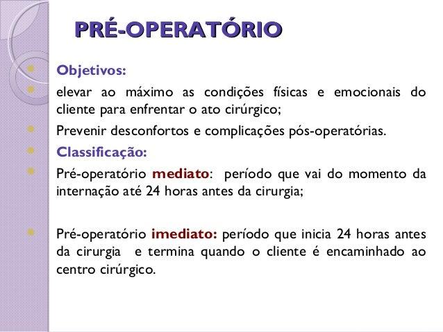 PRÉ-OPERATÓRIOPRÉ-OPERATÓRIO  Objetivos:  elevar ao máximo as condições físicas e emocionais do cliente para enfrentar o...