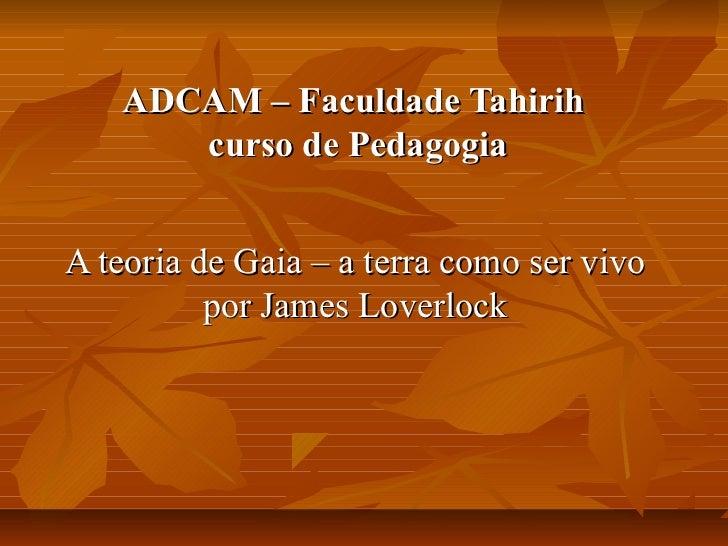 ADCAM – Faculdade Tahirih      curso de PedagogiaA teoria de Gaia – a terra como ser vivo          por James Loverlock