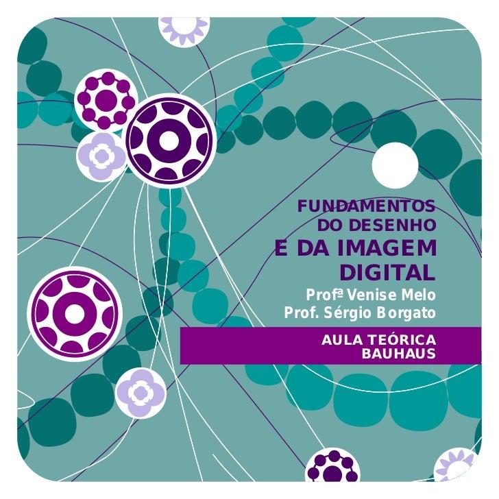 FUNDAMENTOS   DO DESENHOE DA IMAGEM     DIGITAL   Profª Venise MeloProf. Sérgio Borgato    AULA TEÓRICA        BAUHAUS