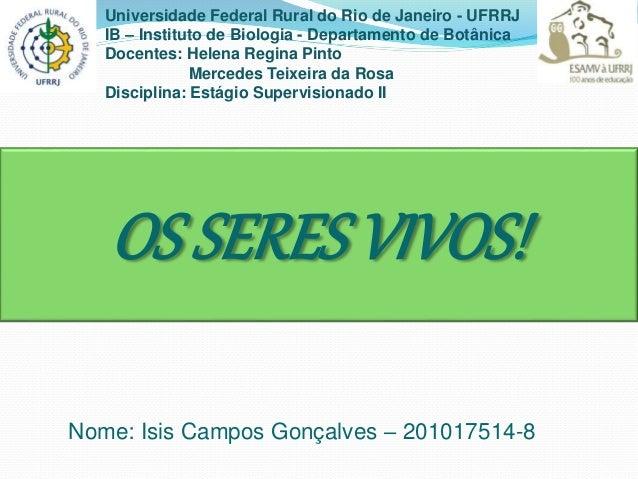 OS SERES VIVOS! Nome: Isis Campos Gonçalves – 201017514-8 Universidade Federal Rural do Rio de Janeiro - UFRRJ IB – Instit...