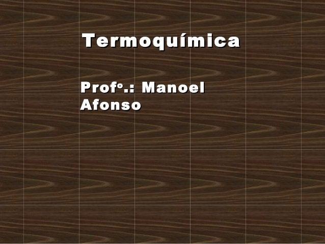 ProfProfoo .: Manoel.: Manoel AfonsoAfonso TermoquímicaTermoquímica