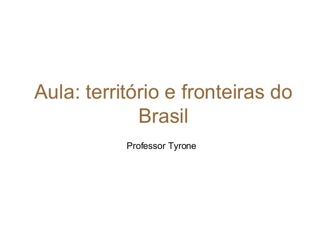 Aula: território e fronteiras do Brasil Professor Tyrone