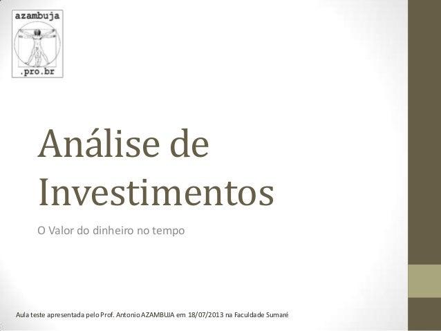 Análise de Investimentos O Valor do dinheiro no tempo Aula teste apresentada pelo Prof. Antonio AZAMBUJA em 18/07/2013 na ...