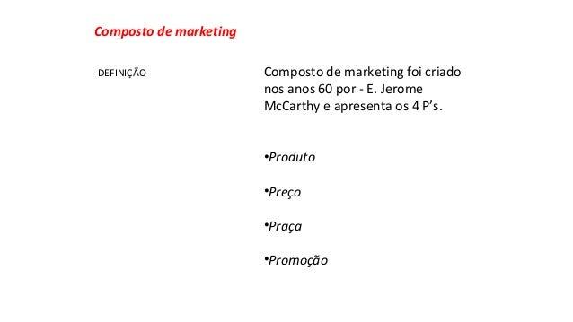 Composto de marketing foi criado  nos anos 60 por - E. Jerome  McCarthy e apresenta os 4 P's.  •Produto  •Preço  •Praça  •...