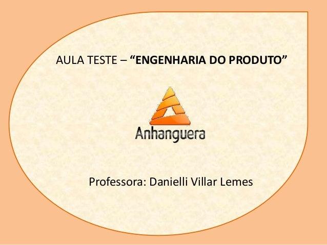 "AULA TESTE – ""ENGENHARIA DO PRODUTO"" Professora: Danielli Villar Lemes"