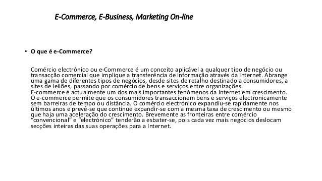 E-Commerce, E-Business, Marketing On-line  • O que é e-Commerce?  Comércio electrónico ou e-Commerce é um conceito aplicáv...