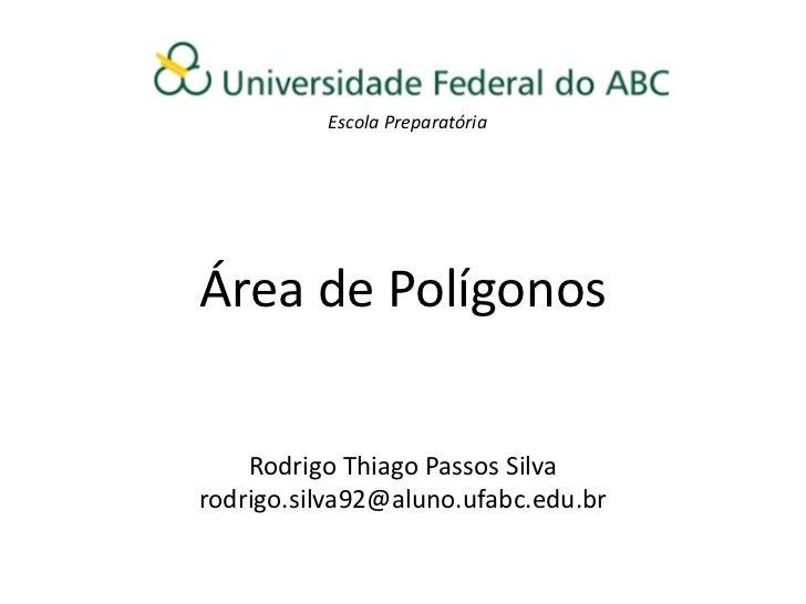 Escola PreparatóriaÁrea de Polígonos    Rodrigo Thiago Passos Silvarodrigo.silva92@aluno.ufabc.edu.br