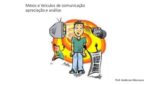 Meios e Veículos de comunicação  apreciação e análise  Prof. Anderson Marcusso