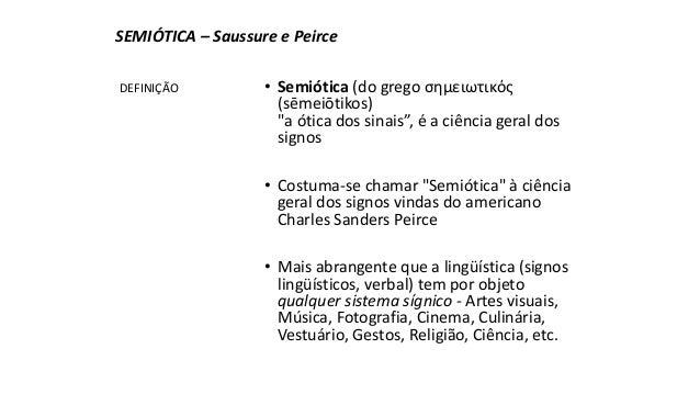 """SEMIÓTICA – Saussure e Peirce  • Semiótica (do grego σημειωτικός  (sēmeiōtikos)  """"a ótica dos sinais"""", é a ciência geral d..."""