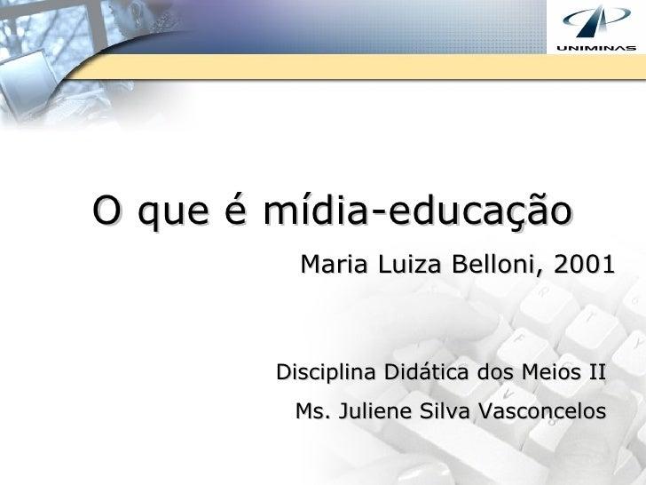 O que é mídia-educação Maria Luiza Belloni, 2001 Disciplina Didática dos Meios II Ms. Juliene Silva Vasconcelos