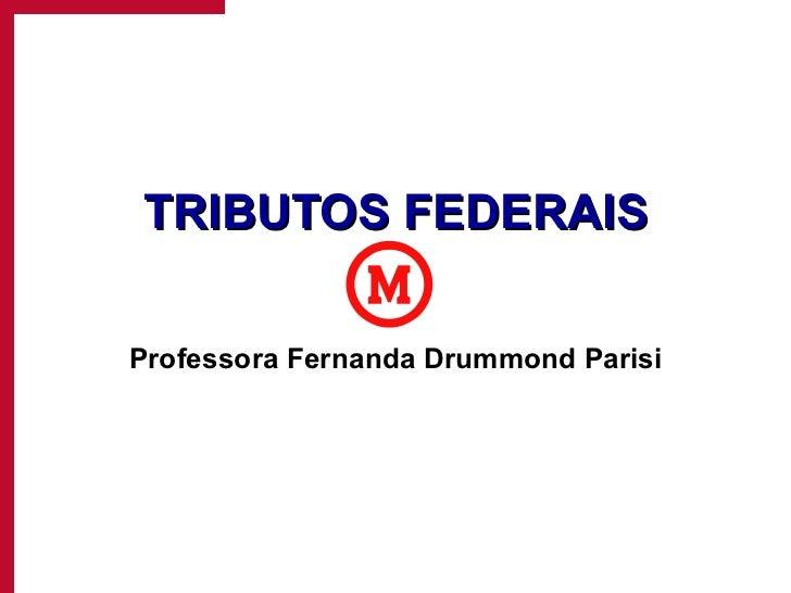 TRIBUTOS FEDERAIS Professora Fernanda Drummond Parisi
