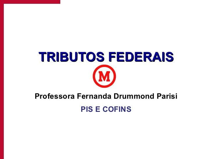 TRIBUTOS FEDERAIS Professora Fernanda Drummond Parisi PIS E COFINS