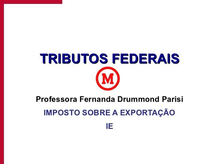 TRIBUTOS FEDERAIS Professora Fernanda Drummond Parisi IMPOSTO SOBRE A EXPORTAÇÃO IE