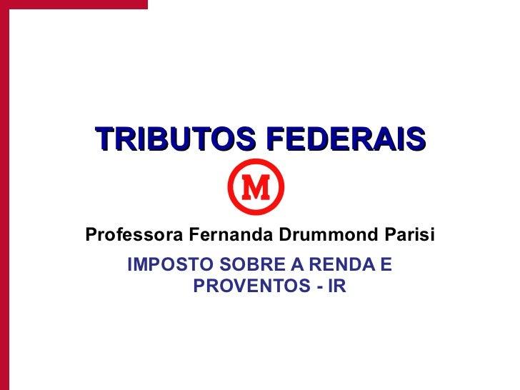 TRIBUTOS FEDERAIS Professora Fernanda Drummond Parisi IMPOSTO SOBRE A RENDA E PROVENTOS - IR