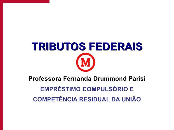 TRIBUTOS FEDERAIS Professora Fernanda Drummond Parisi EMPRÉSTIMO COMPULSÓRIO E COMPETÊNCIA RESIDUAL DA UNIÃO