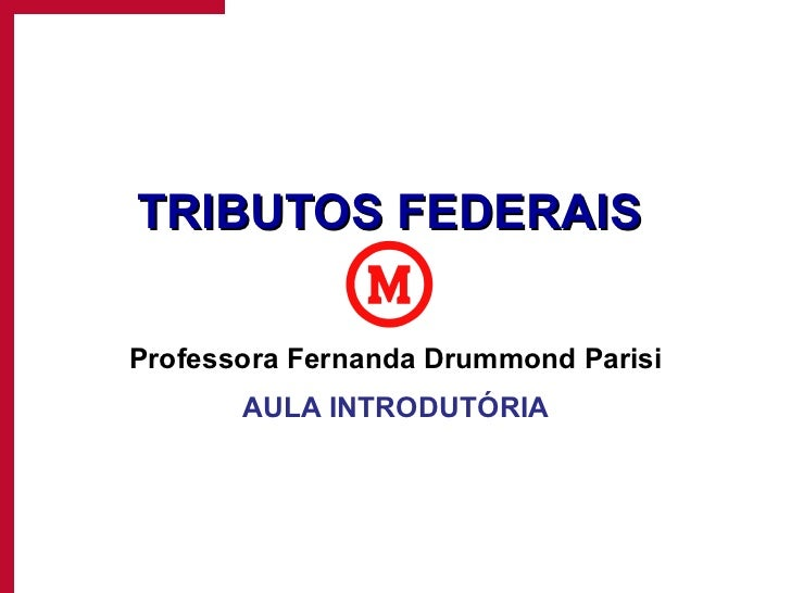 TRIBUTOS FEDERAIS Professora Fernanda Drummond Parisi AULA INTRODUTÓRIA
