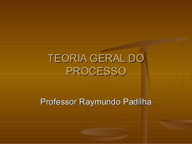 TEORIA GERAL DO    PROCESSOProfessor Raymundo Padilha