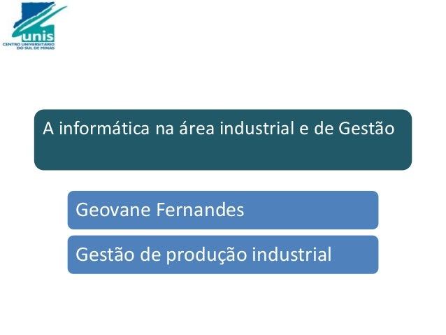 A informática na área industrial e de Gestão Geovane Fernandes Gestão de produção industrial