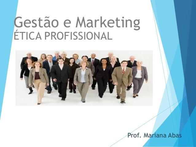 Prof. Mariana Abas Gestão e Marketing ÉTICA PROFISSIONAL