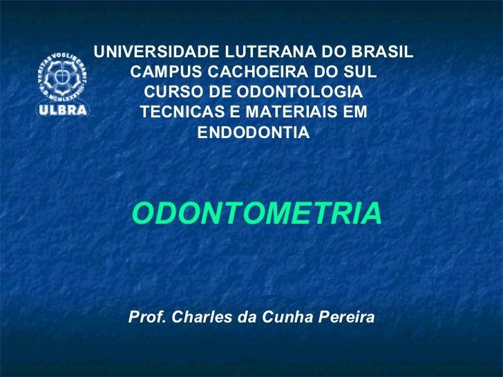 ODONTOMETRIA Prof. Charles da Cunha Pereira UNIVERSIDADE LUTERANA DO BRASIL CAMPUS CACHOEIRA DO SUL CURSO DE ODONTOLOGIA T...