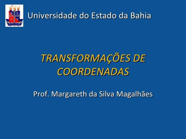 Universidade do Estado da Bahia   TRANSFORMAÇÕES DE      COORDENADAS Prof. Margareth da Silva Magalhães