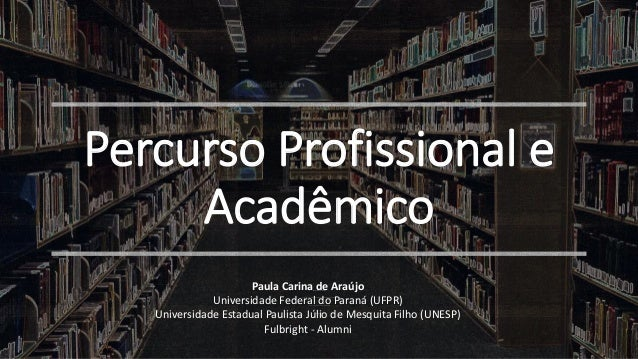 Percurso Profissional e Acadêmico Paula Carina de Araújo UniversidadeEstadual Paulista Júlio deMesquita Filho (UNESP) Univ...