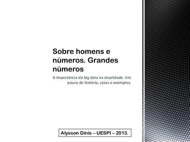 A importância do big data na atualidade. Um pouco de história, casos e exemplos. Alysson Dinis – UESPI – 2013.