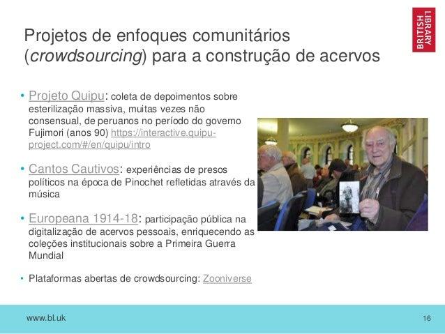 www.bl.uk 16 Projetos de enfoques comunitários (crowdsourcing) para a construção de acervos • Projeto Quipu: coleta de dep...