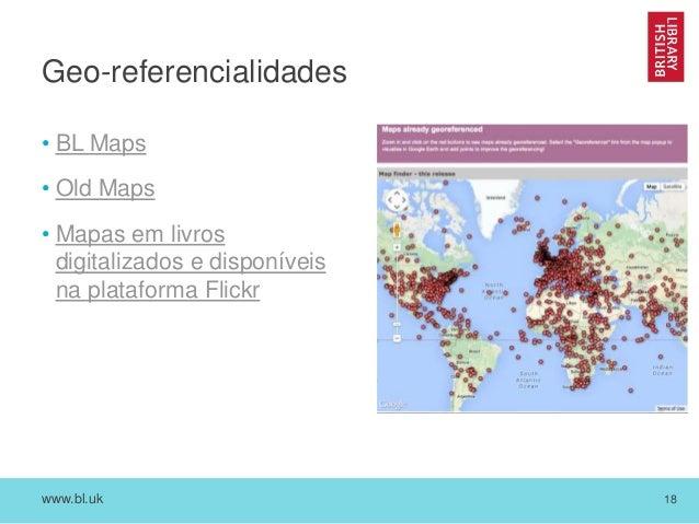 www.bl.uk 18 Geo-referencialidades • BL Maps • Old Maps • Mapas em livros digitalizados e disponíveis na plataforma Flickr