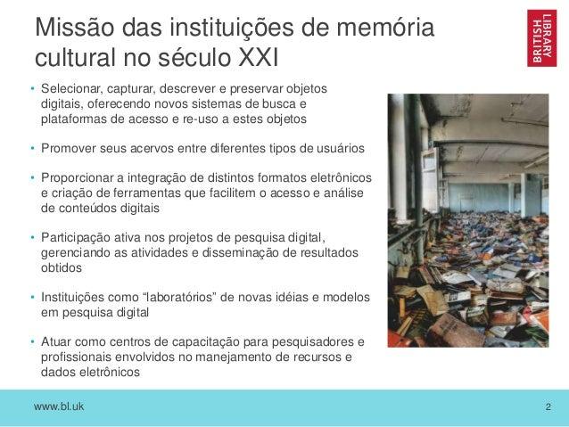 www.bl.uk 2 Missão das instituições de memória cultural no século XXI • Selecionar, capturar, descrever e preservar objeto...