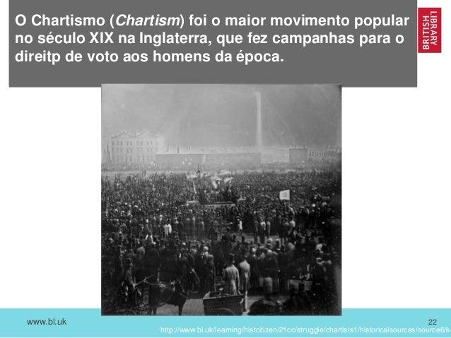 www.bl.uk 22 O Chartismo (Chartism) foi o maior movimento popular no século XIX na Inglaterra, que fez campanhas para o di...